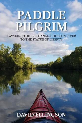 Paddle Pilgrim: Kayaking the Erie Canal and Hudson River by David Ellingson